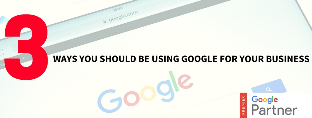 3 Ways You Should Be Using Google For Your Business